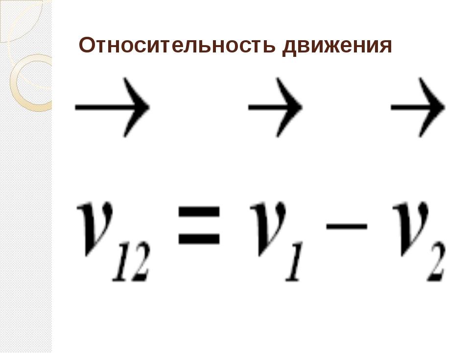 Относительность движения V21 = V2 – V1 V21 = V2 + V1