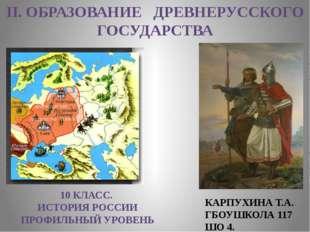 II. ОБРАЗОВАНИЕ ДРЕВНЕРУССКОГО ГОСУДАРСТВА 10 КЛАСС. ИСТОРИЯ РОССИИ ПРОФИЛЬНЫ