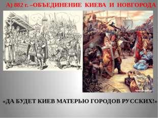 А) 882 г. –ОБЪЕДИНЕНИЕ КИЕВА И НОВГОРОДА «ДА БУДЕТ КИЕВ МАТЕРЬЮ ГОРОДОВ РУССК