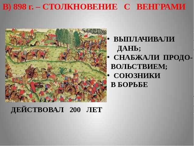 В) 898 г. – СТОЛКНОВЕНИЕ С ВЕНГРАМИ ВЫПЛАЧИВАЛИ ДАНЬ; СНАБЖАЛИ ПРОДО- ВОЛЬСТВ...