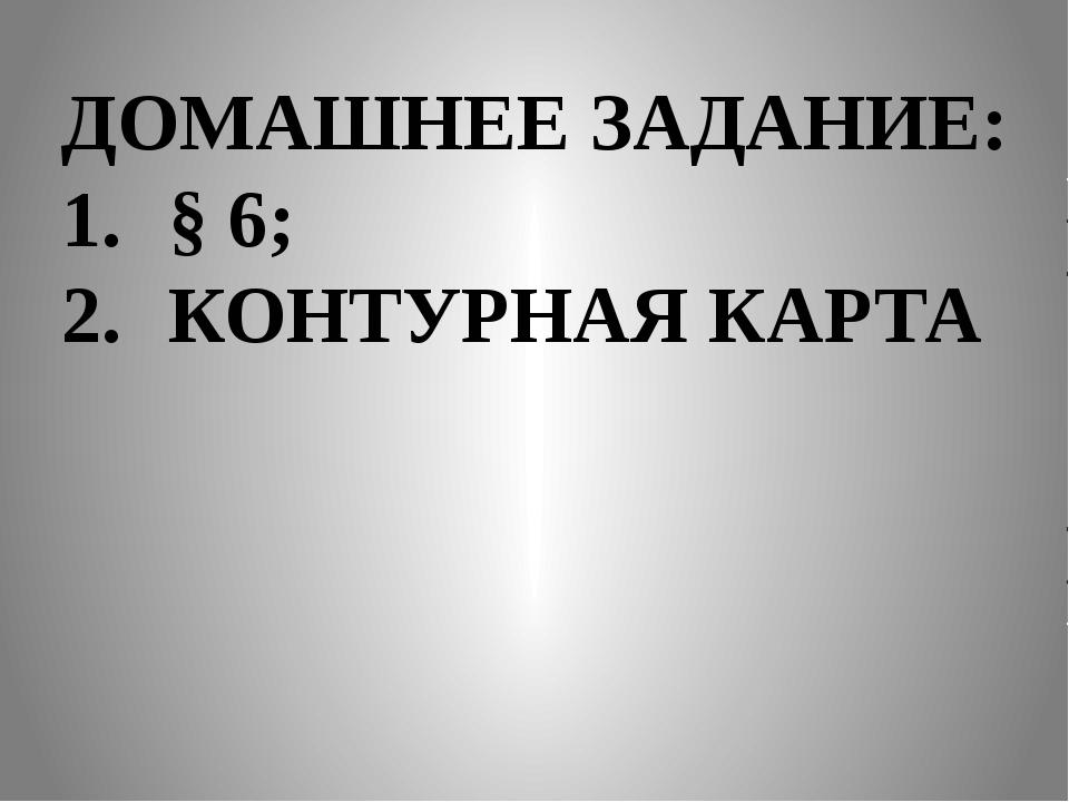 ДОМАШНЕЕ ЗАДАНИЕ: § 6; КОНТУРНАЯ КАРТА