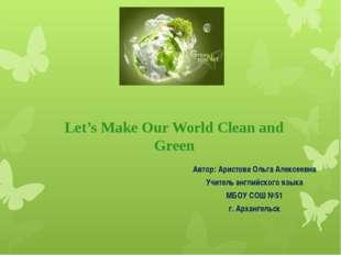 Let's Make Our World Clean and Green Автор: Аристова Ольга Алексеевна Учитель