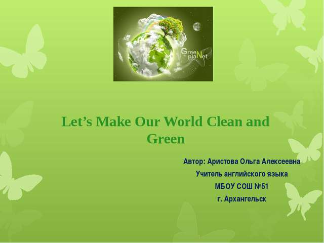 Let's Make Our World Clean and Green Автор: Аристова Ольга Алексеевна Учитель...