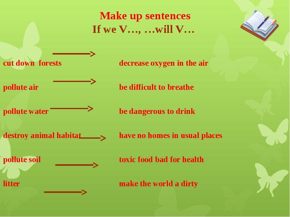 Make up sentences If we V…, …will V… cut down forestsdecrease oxygen in t...