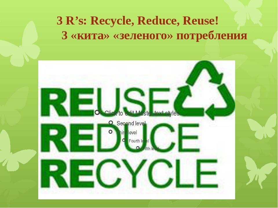 3 R's: Recycle, Reduce, Reuse! 3 «кита» «зеленого» потребления