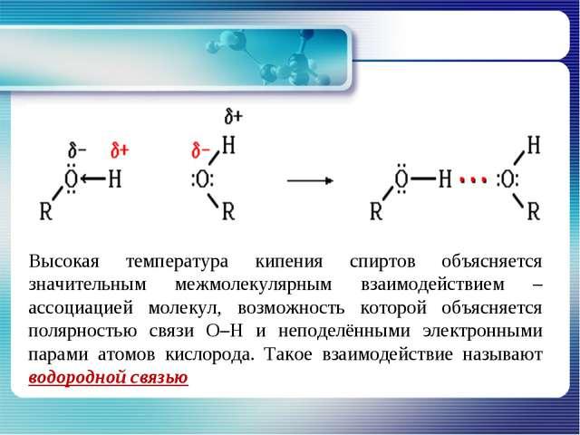 Высокая температура кипения спиртов объясняется значительным межмолекулярным...