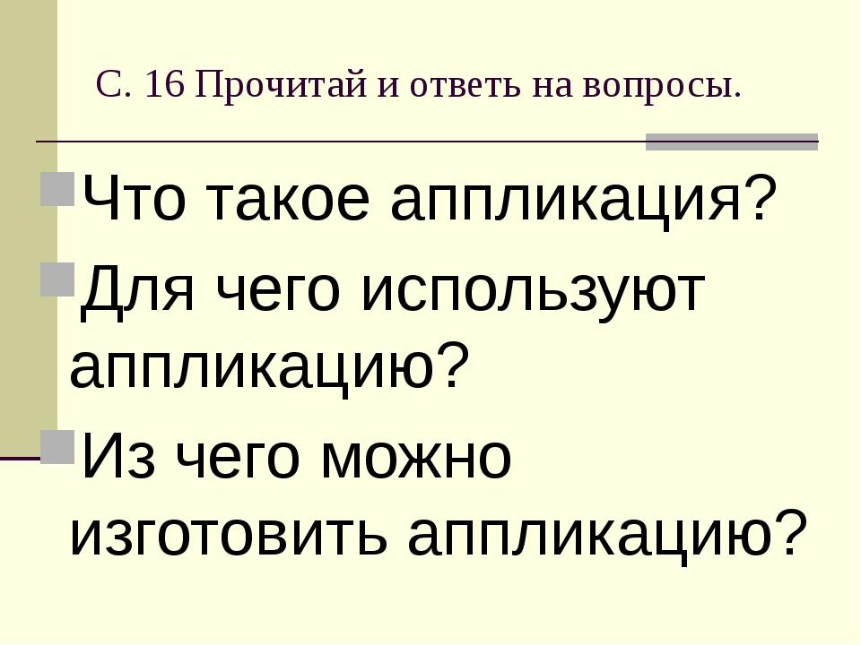 С. 16 Прочитай и ответь на вопросы. Что такое аппликация? Для чего используют...