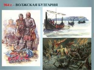 964 г. - ВОЛЖСКАЯ БУЛГАРИЯ