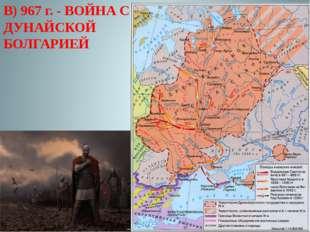 В) 967 г. - ВОЙНА С ДУНАЙСКОЙ БОЛГАРИЕЙ