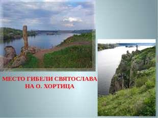 МЕСТО ГИБЕЛИ СВЯТОСЛАВА НА О. ХОРТИЦА