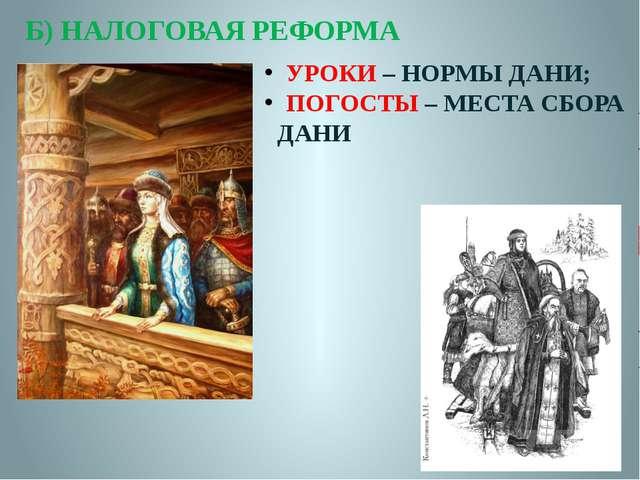 Б) НАЛОГОВАЯ РЕФОРМА УРОКИ – НОРМЫ ДАНИ; ПОГОСТЫ – МЕСТА СБОРА ДАНИ