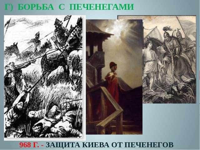 Г) БОРЬБА С ПЕЧЕНЕГАМИ 968 Г. - ЗАЩИТА КИЕВА ОТ ПЕЧЕНЕГОВ
