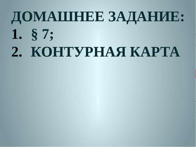 ДОМАШНЕЕ ЗАДАНИЕ: § 7; КОНТУРНАЯ КАРТА
