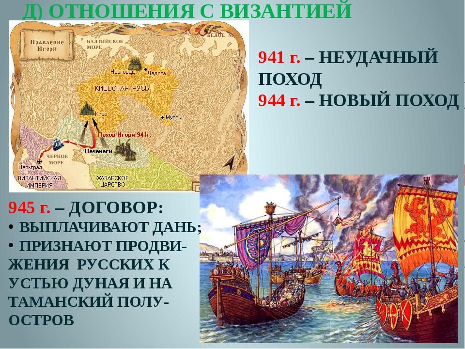 Д) ОТНОШЕНИЯ С ВИЗАНТИЕЙ 941 г. – НЕУДАЧНЫЙ ПОХОД 944 г. – НОВЫЙ ПОХОД 945 г....
