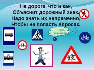На дороге, что и как, Объяснит дорожный знак. Надо знать их непременно, Чтобы