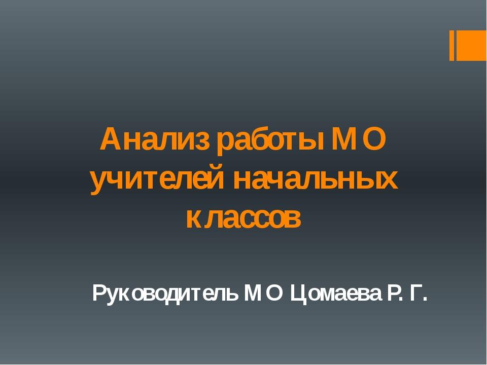 Анализ работы МО учителей начальных классов Руководитель МО Цомаева Р. Г.