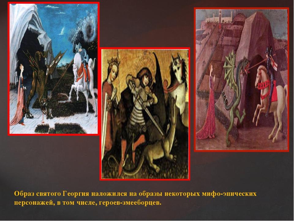 Образ святого Георгия наложился на образы некоторых мифо-эпических персонажей...