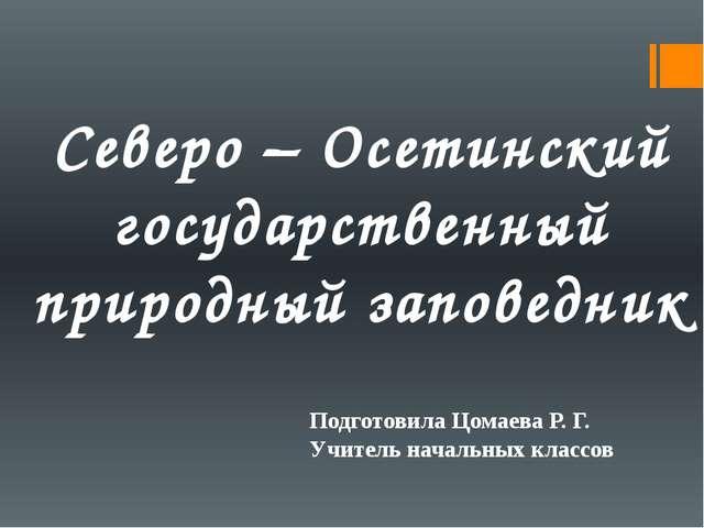 Северо – Осетинский государственный природный заповедник Подготовила Цомаева...