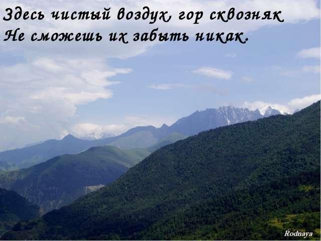 Здесь чистый воздух, гор сквозняк Не сможешь их забыть никак.