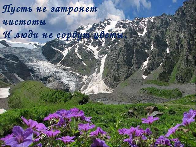 Пусть не затронет чистоты И люди не сорвут цветы.
