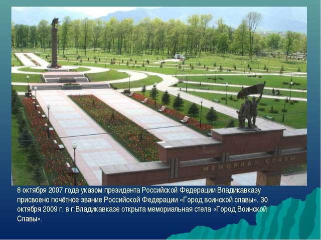 8 октября 2007 года указом президента Российской Федерации Владикавказу присв...