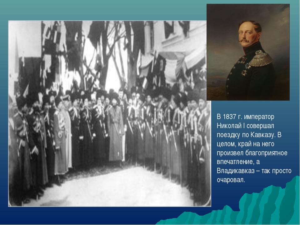 В 1837 г. император Николай I совершал поездку по Кавказу. В целом, край на н...