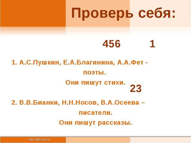 Проверь себя: 1. А.С.Пушкин, Е.А.Благинина, А.А.Фет - поэты. Они пишут стихи....