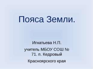 Пояса Земли. Игнатьева Н.П. учитель МБОУ СОШ № 71. п. Кедровый Красноярского