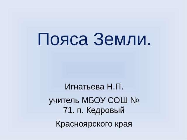 Пояса Земли. Игнатьева Н.П. учитель МБОУ СОШ № 71. п. Кедровый Красноярского...