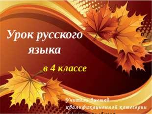 Урок русского языка в 4 классе Учитель высшей квалификационной категории : Н.