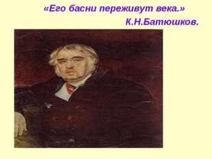«Его басни переживут века.» К.Н.Батюшков.