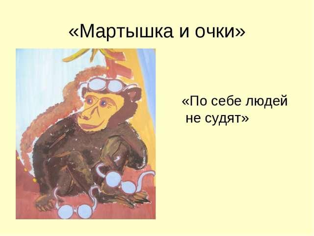 «Мартышка и очки» «По себе людей не судят»