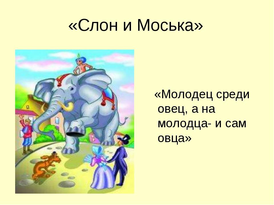 «Слон и Моська» «Молодец среди овец, а на молодца- и сам овца»