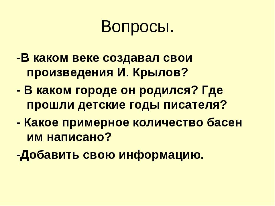 Вопросы. -В каком веке создавал свои произведения И. Крылов? - В каком городе...