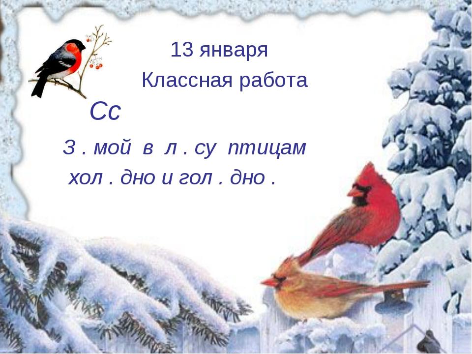 Сс З . мой в л . су птицам хол . дно и гол . дно . 13 января Классная работа