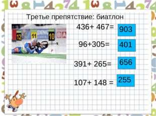 Третье препятствие: биатлон 436+ 467= 96+305= 391+ 265= 107+ 148 = 903 401 65