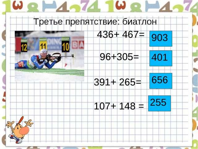 Третье препятствие: биатлон 436+ 467= 96+305= 391+ 265= 107+ 148 = 903 401 65...