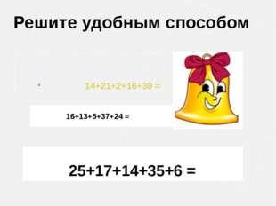 25+17+14+35+6 = Решите удобным способом 16+13+5+37+24 = 14+21+2+16+39 =