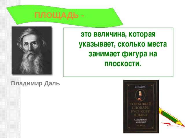 Владимир Даль это величина, которая указывает, сколько места занимает фигура...