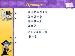 Х + 2 = 6 + 3 Х + 2 = 9 Х = 9 – 2 Х = 7 ____________________________ 7 + 2 =