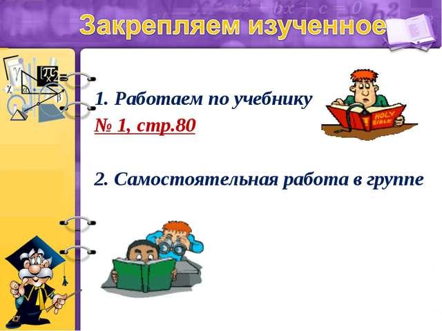 1. Работаем по учебнику № 1, стр.80 2. Самостоятельная работа в группе