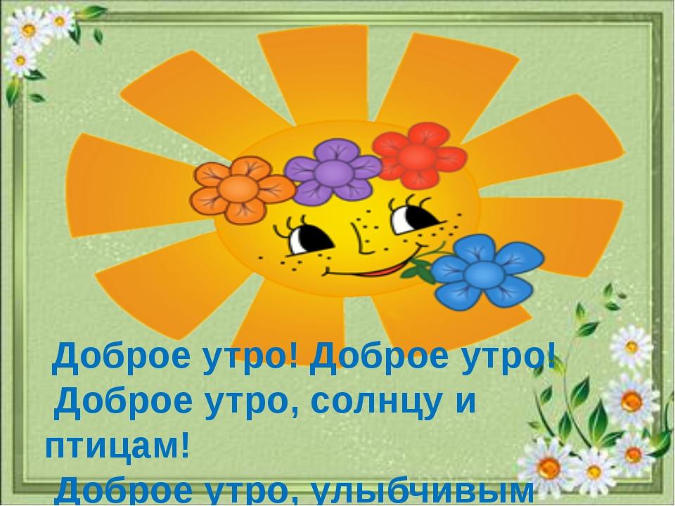 Доброе утро! Доброе утро! Доброе утро, солнцу и птицам! Доброе утро, улыбчив...