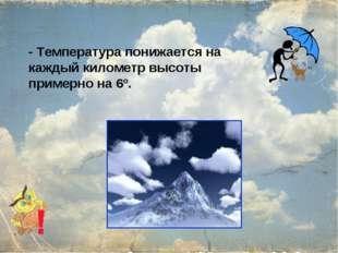 - Температура понижается на каждый километр высоты примерно на 6º.