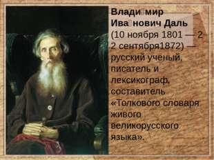 Влади́мир Ива́нович Даль (10ноября1801—22сентября1872)— русскийучёный