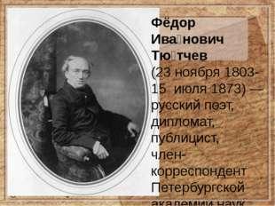 Фёдор Ива́нович Тю́тчев (23ноября1803-15июля1873)— русскийпоэт, дипл