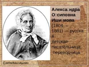 Алекса́ндра О́сиповна Иши́мова (1804—1881)—русская детская писательница,