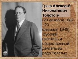 ГрафАлексе́й Никола́евич Толсто́й (29 декабря 1882 -23 февраля1945) русс