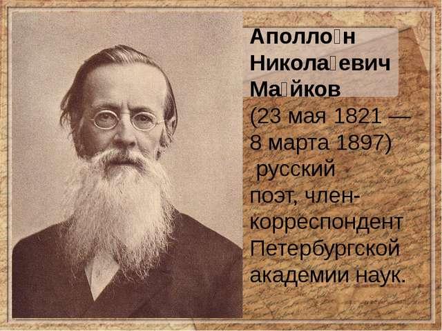 Аполло́н Никола́евич Ма́йков (23 мая 1821— 8 марта1897) русский поэт,чле...