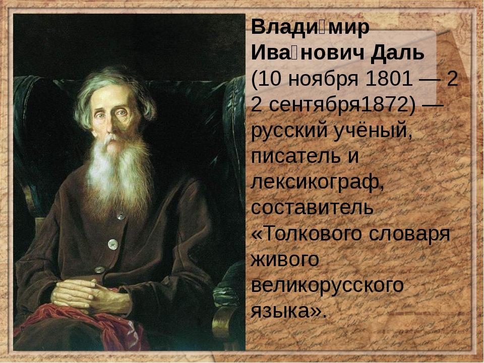 Влади́мир Ива́нович Даль (10ноября1801—22сентября1872)— русскийучёный...