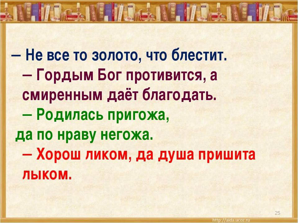  Не все то золото, что блестит.  Гордым Бог противится, а смиренным даёт б...